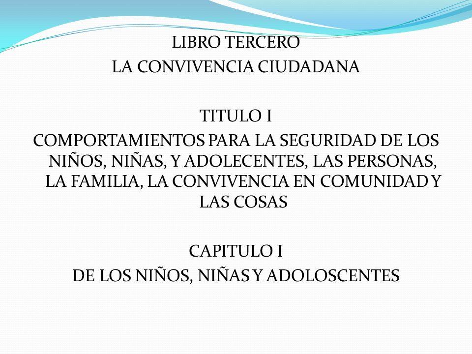LIBRO TERCERO LA CONVIVENCIA CIUDADANA TITULO I COMPORTAMIENTOS PARA LA SEGURIDAD DE LOS NIÑOS, NIÑAS, Y ADOLECENTES, LAS PERSONAS, LA FAMILIA, LA CON