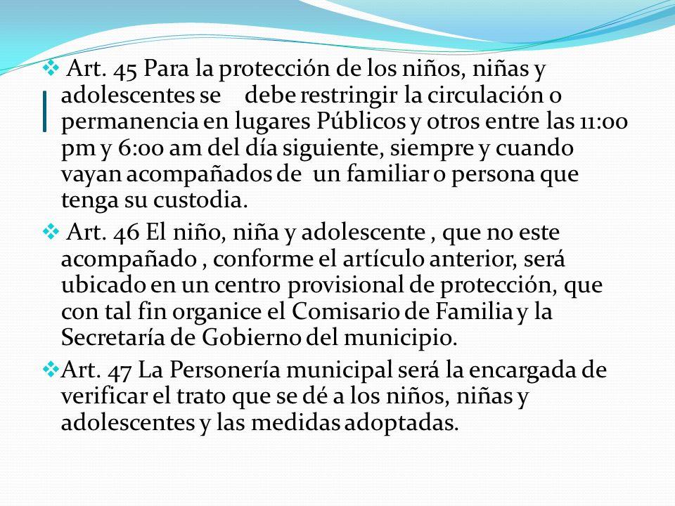 | Art. 45 Para la protección de los niños, niñas y adolescentes se debe restringir la circulación o permanencia en lugares Públicos y otros entre las