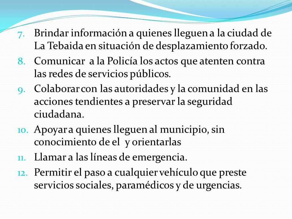 7. Brindar información a quienes lleguen a la ciudad de La Tebaida en situación de desplazamiento forzado. 8. Comunicar a la Policía los actos que ate