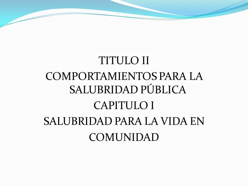 TITULO II COMPORTAMIENTOS PARA LA SALUBRIDAD PÚBLICA CAPITULO I SALUBRIDAD PARA LA VIDA EN COMUNIDAD