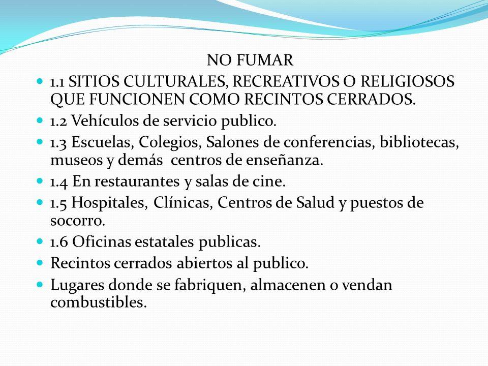 NO FUMAR 1.1 SITIOS CULTURALES, RECREATIVOS O RELIGIOSOS QUE FUNCIONEN COMO RECINTOS CERRADOS. 1.2 Vehículos de servicio publico. 1.3 Escuelas, Colegi