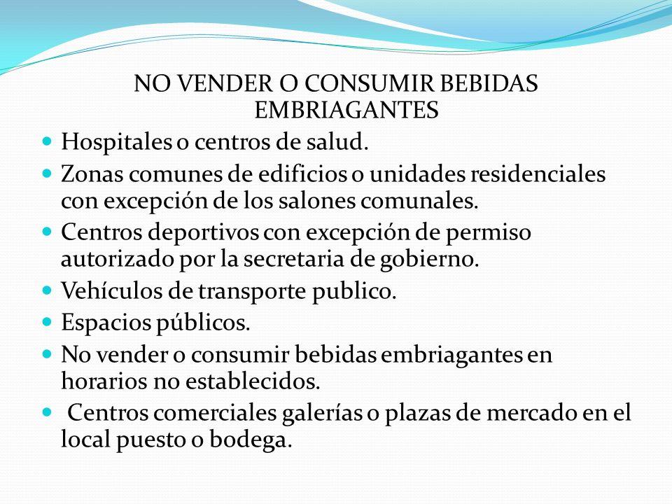 NO VENDER O CONSUMIR BEBIDAS EMBRIAGANTES Hospitales o centros de salud. Zonas comunes de edificios o unidades residenciales con excepción de los salo