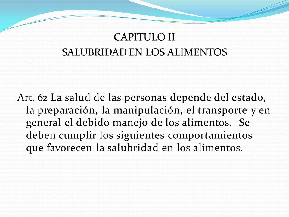 CAPITULO II SALUBRIDAD EN LOS ALIMENTOS Art. 62 La salud de las personas depende del estado, la preparación, la manipulación, el transporte y en gener