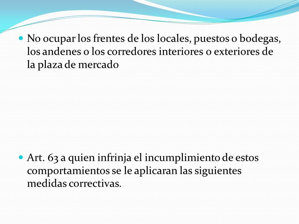 No ocupar los frentes de los locales, puestos o bodegas, los andenes o los corredores interiores o exteriores de la plaza de mercado Art. 63 a quien i