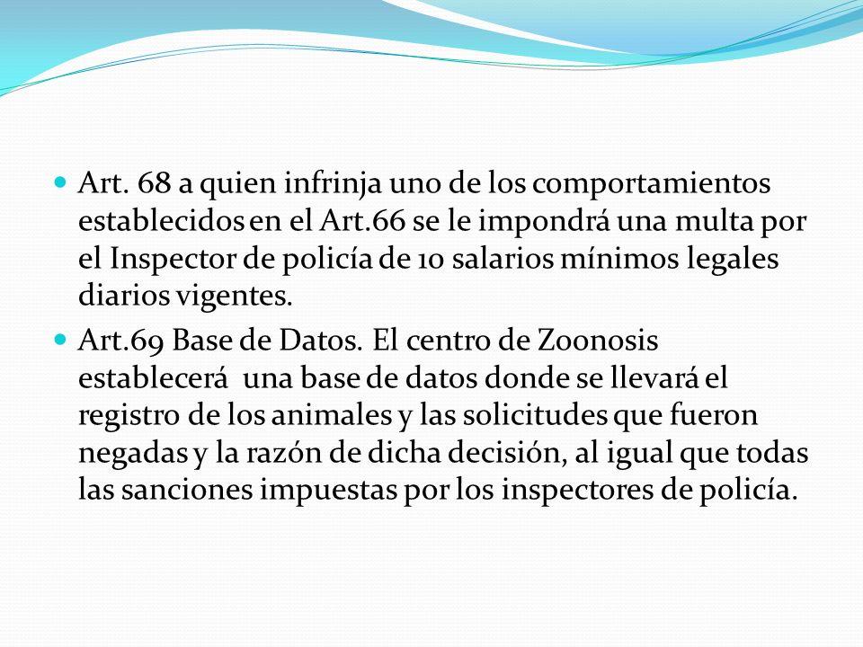Art. 68 a quien infrinja uno de los comportamientos establecidos en el Art.66 se le impondrá una multa por el Inspector de policía de 10 salarios míni