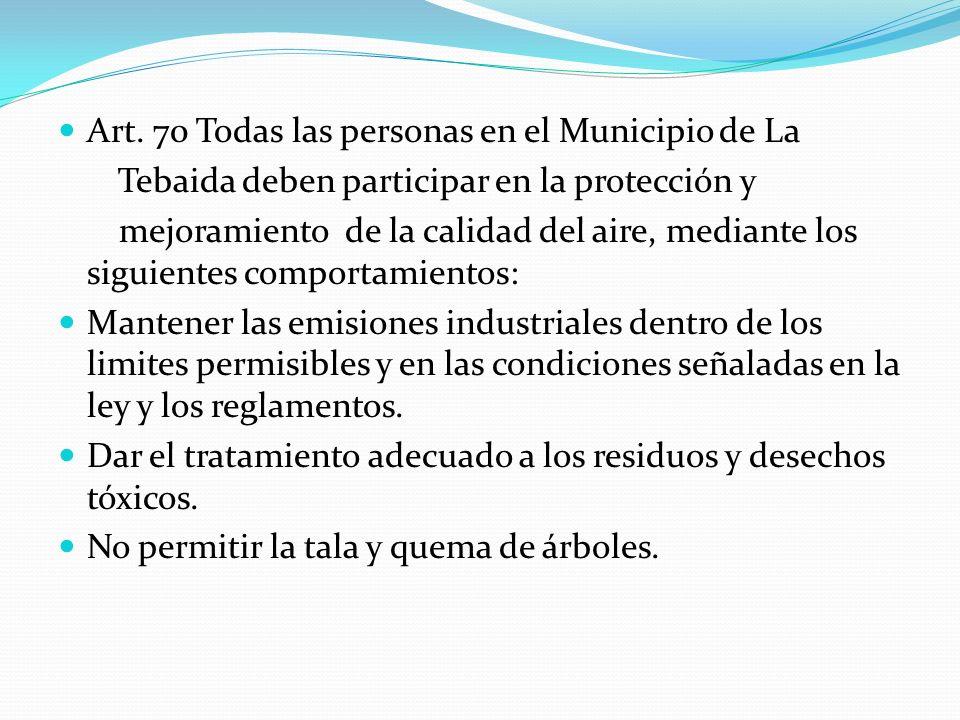 Art. 70 Todas las personas en el Municipio de La Tebaida deben participar en la protección y mejoramiento de la calidad del aire, mediante los siguien