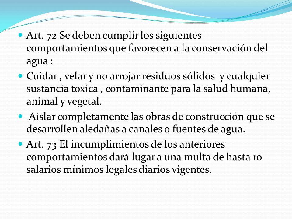 Art. 72 Se deben cumplir los siguientes comportamientos que favorecen a la conservación del agua : Cuidar, velar y no arrojar residuos sólidos y cualq