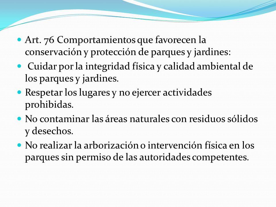 Art. 76 Comportamientos que favorecen la conservación y protección de parques y jardines: Cuidar por la integridad física y calidad ambiental de los p
