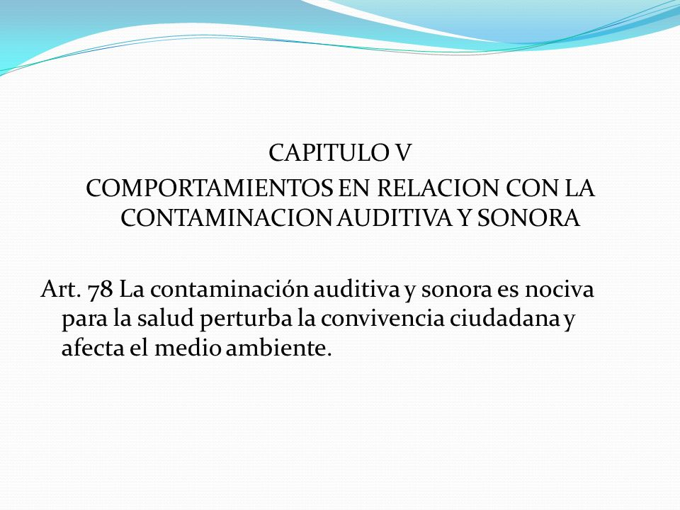 CAPITULO V COMPORTAMIENTOS EN RELACION CON LA CONTAMINACION AUDITIVA Y SONORA Art. 78 La contaminación auditiva y sonora es nociva para la salud pertu