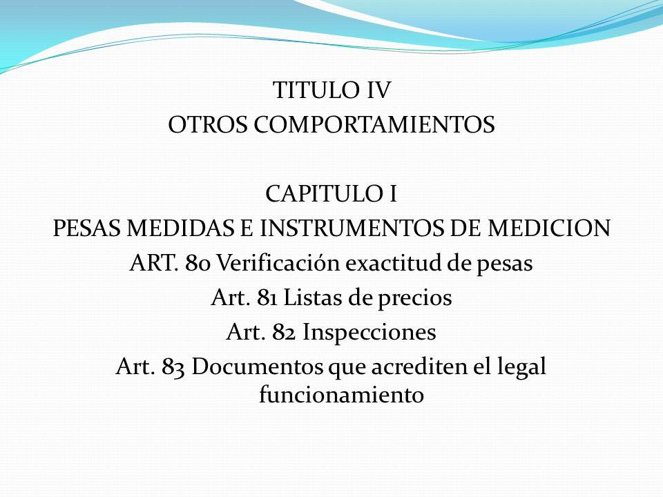 TITULO IV OTROS COMPORTAMIENTOS CAPITULO I PESAS MEDIDAS E INSTRUMENTOS DE MEDICION ART. 80 Verificación exactitud de pesas Art. 81 Listas de precios