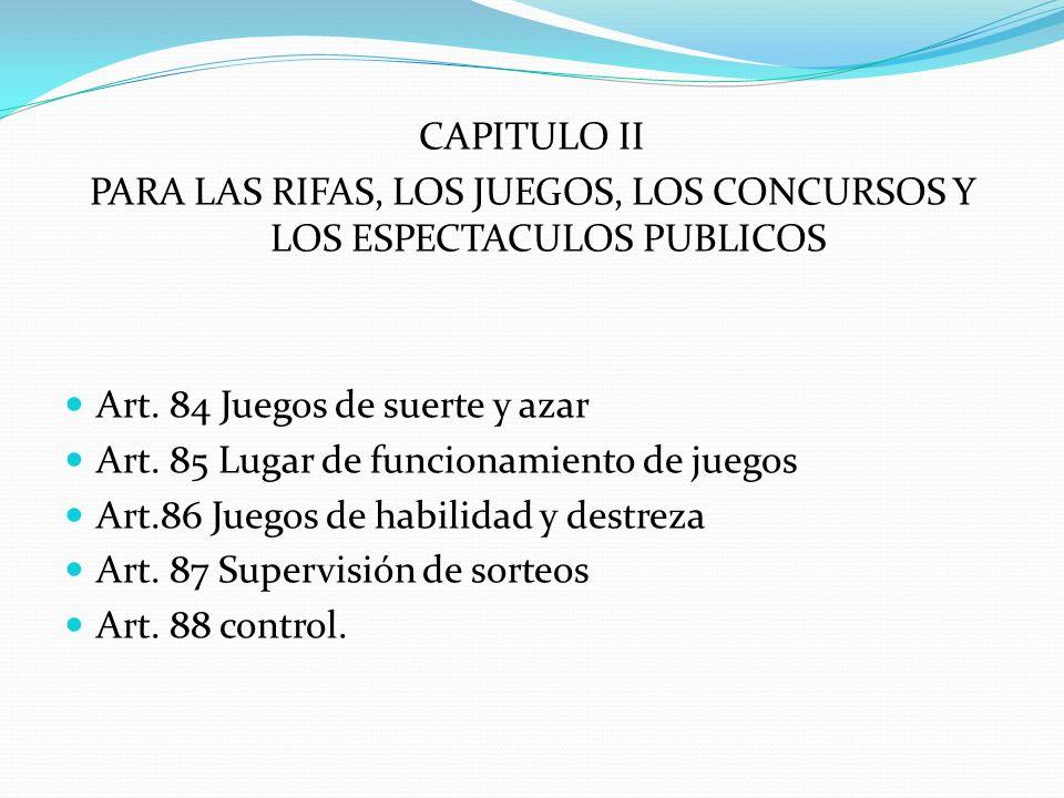 CAPITULO II PARA LAS RIFAS, LOS JUEGOS, LOS CONCURSOS Y LOS ESPECTACULOS PUBLICOS Art. 84 Juegos de suerte y azar Art. 85 Lugar de funcionamiento de j