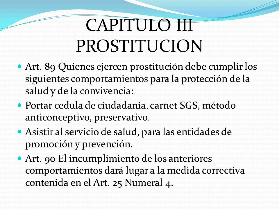 CAPITULO III PROSTITUCION Art. 89 Quienes ejercen prostitución debe cumplir los siguientes comportamientos para la protección de la salud y de la conv