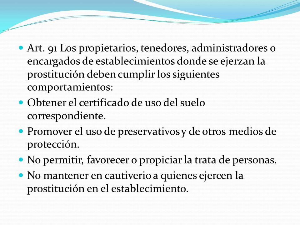 Art. 91 Los propietarios, tenedores, administradores o encargados de establecimientos donde se ejerzan la prostitución deben cumplir los siguientes co