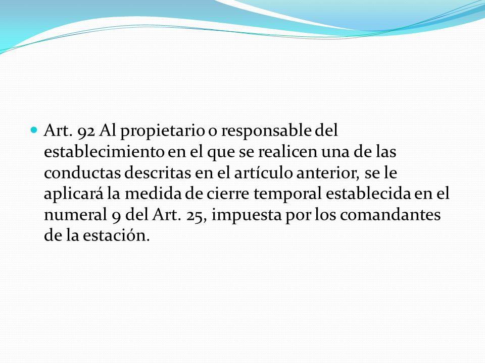 Art. 92 Al propietario o responsable del establecimiento en el que se realicen una de las conductas descritas en el artículo anterior, se le aplicará