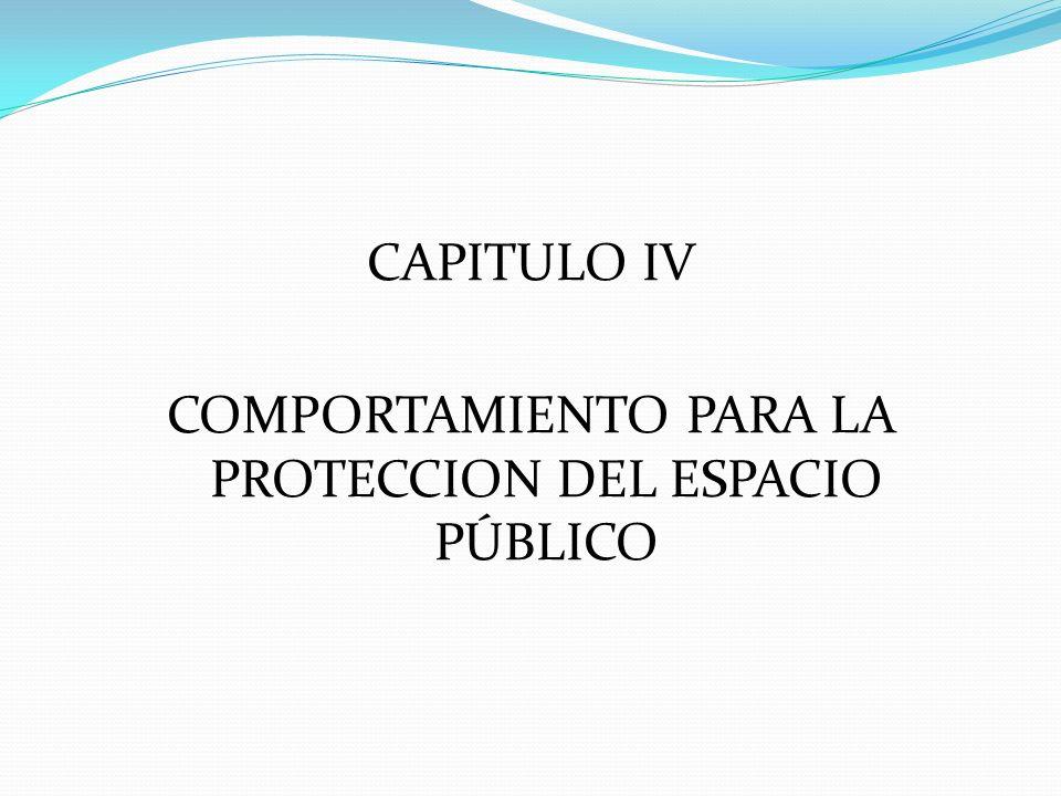 CAPITULO IV COMPORTAMIENTO PARA LA PROTECCION DEL ESPACIO PÚBLICO