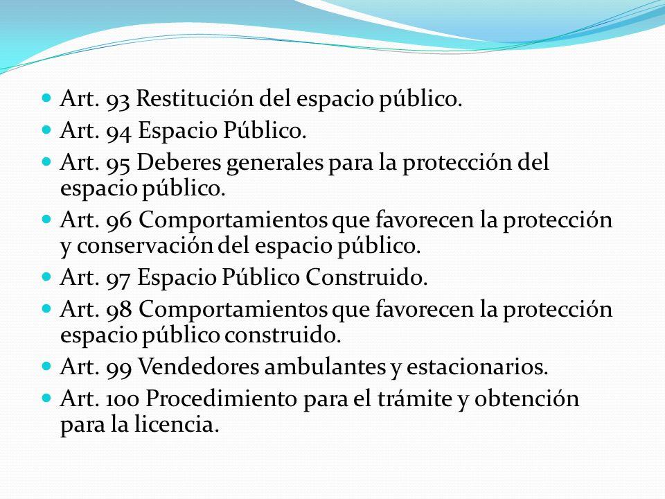 Art. 93 Restitución del espacio público. Art. 94 Espacio Público. Art. 95 Deberes generales para la protección del espacio público. Art. 96 Comportami