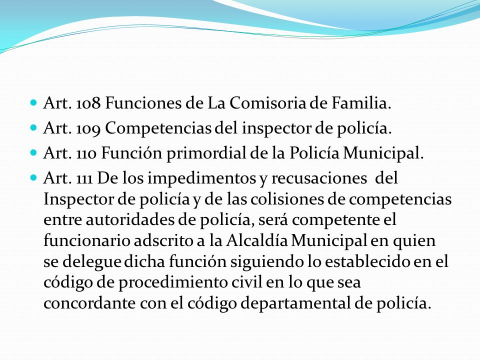 Art. 108 Funciones de La Comisoria de Familia. Art. 109 Competencias del inspector de policía. Art. 110 Función primordial de la Policía Municipal. Ar