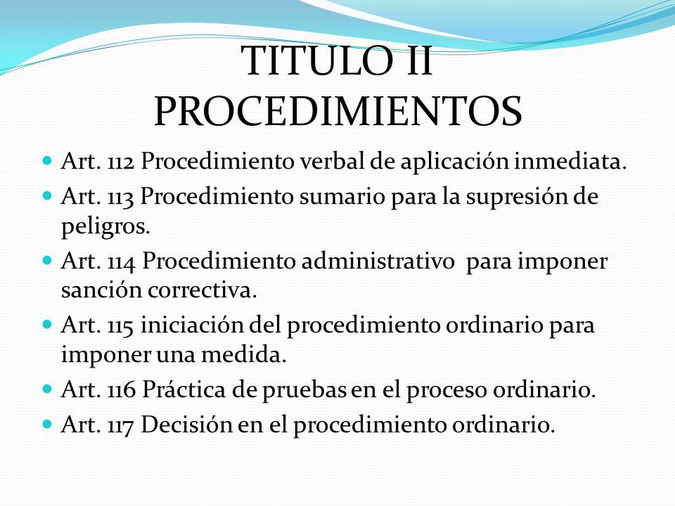TITULO II PROCEDIMIENTOS Art. 112 Procedimiento verbal de aplicación inmediata. Art. 113 Procedimiento sumario para la supresión de peligros. Art. 114