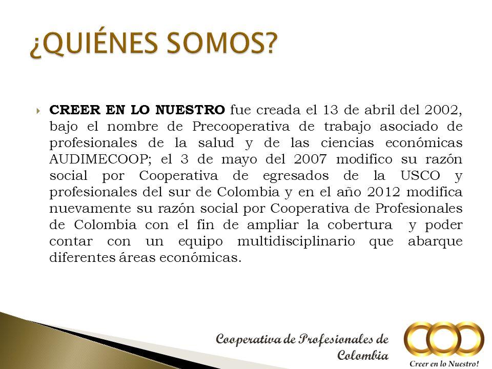 CREER EN LO NUESTRO fue creada el 13 de abril del 2002, bajo el nombre de Precooperativa de trabajo asociado de profesionales de la salud y de las ciencias económicas AUDIMECOOP; el 3 de mayo del 2007 modifico su razón social por Cooperativa de egresados de la USCO y profesionales del sur de Colombia y en el año 2012 modifica nuevamente su razón social por Cooperativa de Profesionales de Colombia con el fin de ampliar la cobertura y poder contar con un equipo multidisciplinario que abarque diferentes áreas económicas.