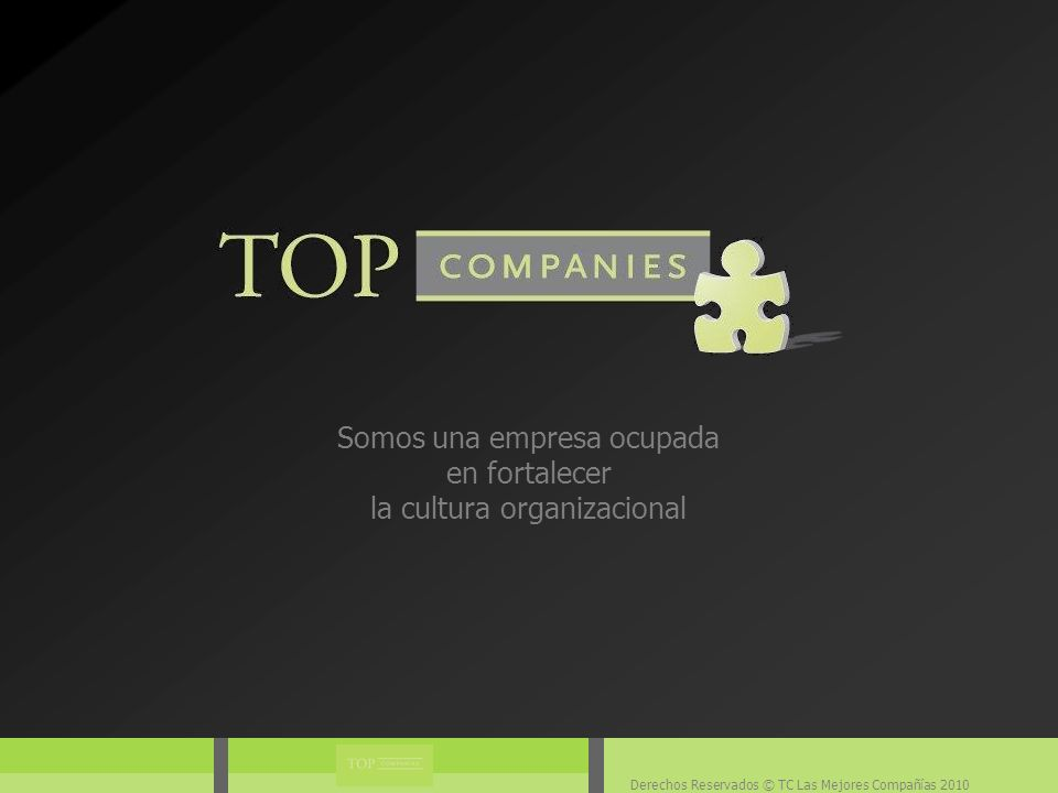 Derechos Reservados © TC Las Mejores Compañías 2010 TOP Companies ® basa su experiencia en el análisis y la realidad de la mayor diversidad de empresas en cuanto a cultura y clima organizacional.