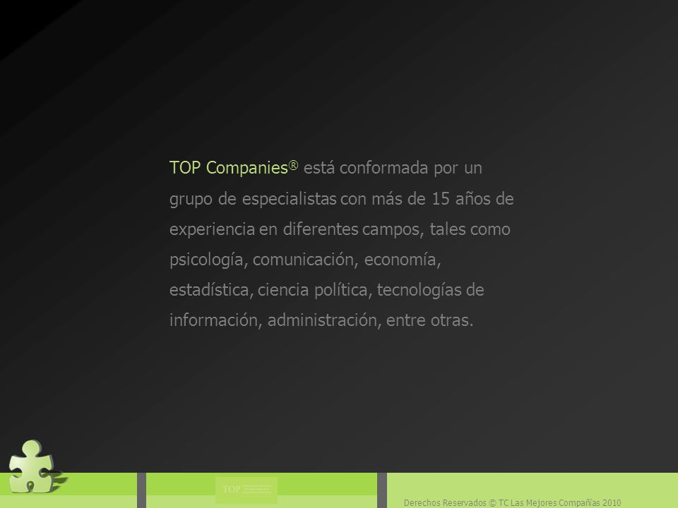 Derechos Reservados © TC Las Mejores Compañías 2010 TOP Companies ® está conformada por un grupo de especialistas con más de 15 años de experiencia en diferentes campos, tales como psicología, comunicación, economía, estadística, ciencia política, tecnologías de información, administración, entre otras.