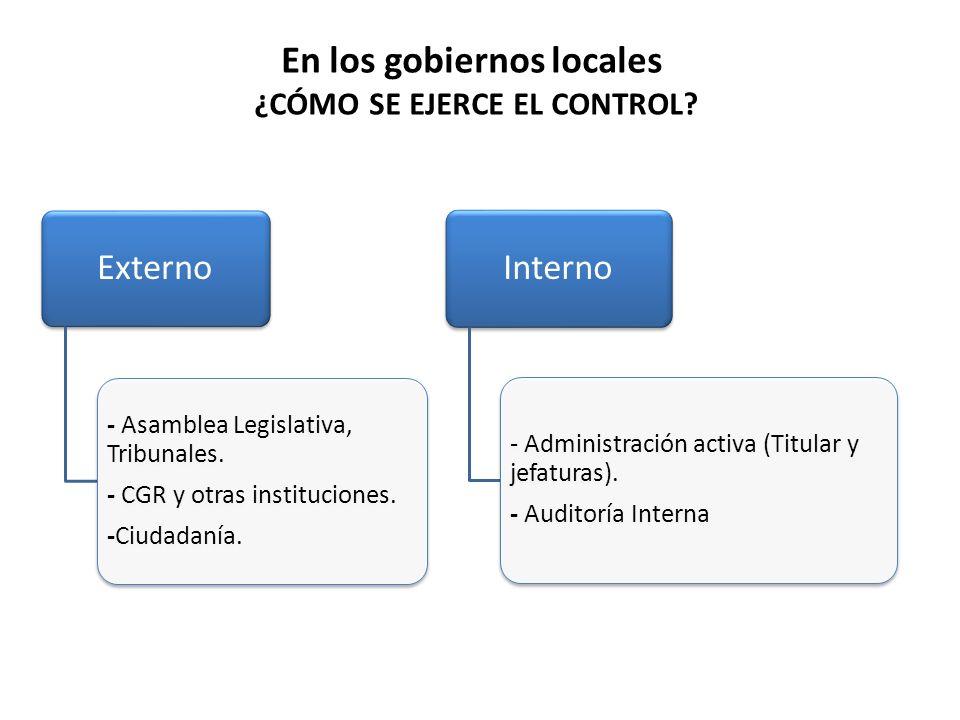 En los gobiernos locales ¿CÓMO SE EJERCE EL CONTROL? Externo - Asamblea Legislativa, Tribunales. - CGR y otras instituciones. -Ciudadanía. Interno - A