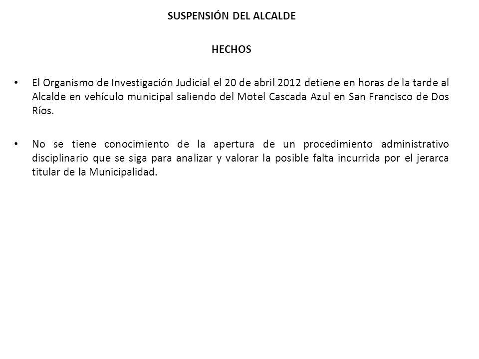 SUSPENSIÓN DEL ALCALDE HECHOS El Organismo de Investigación Judicial el 20 de abril 2012 detiene en horas de la tarde al Alcalde en vehículo municipal