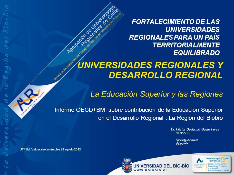 UNIVERSIDADES REGIONALES Y DESARROLLO REGIONAL La Educación Superior y las Regiones Informe OECD+BM sobre contribución de la Educación Superior en el Desarrollo Regional : La Región del Biobío Dr.