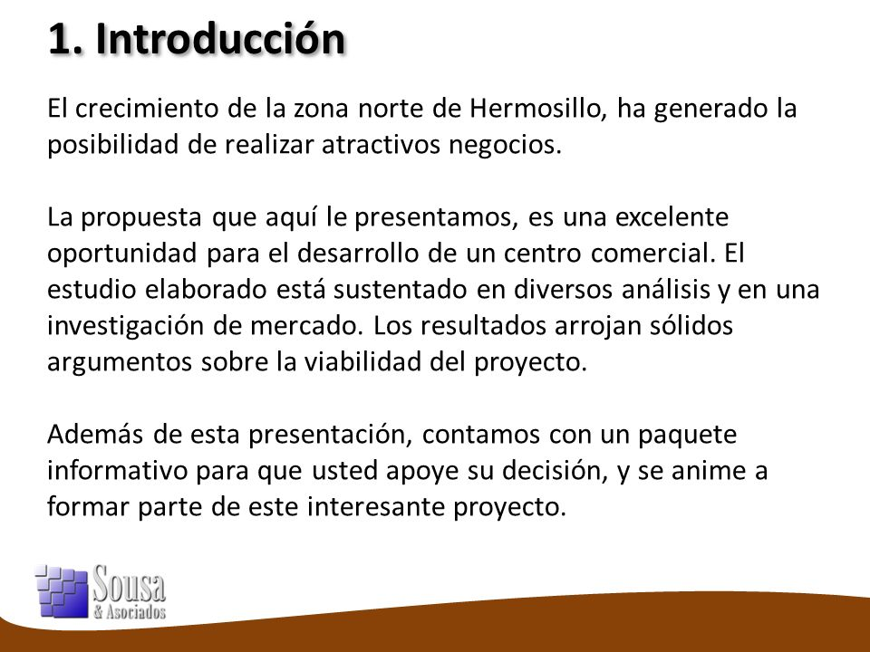 1. Introducción El crecimiento de la zona norte de Hermosillo, ha generado la posibilidad de realizar atractivos negocios. La propuesta que aquí le pr