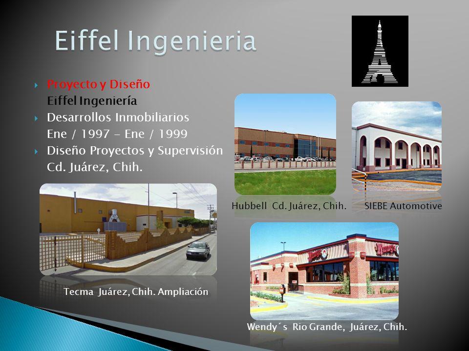 Proyecto y Diseño Eiffel Ingeniería Desarrollos Inmobiliarios Ene / 1997 - Ene / 1999 Diseño Proyectos y Supervisión Cd. Juárez, Chih. SIEBE Automotiv