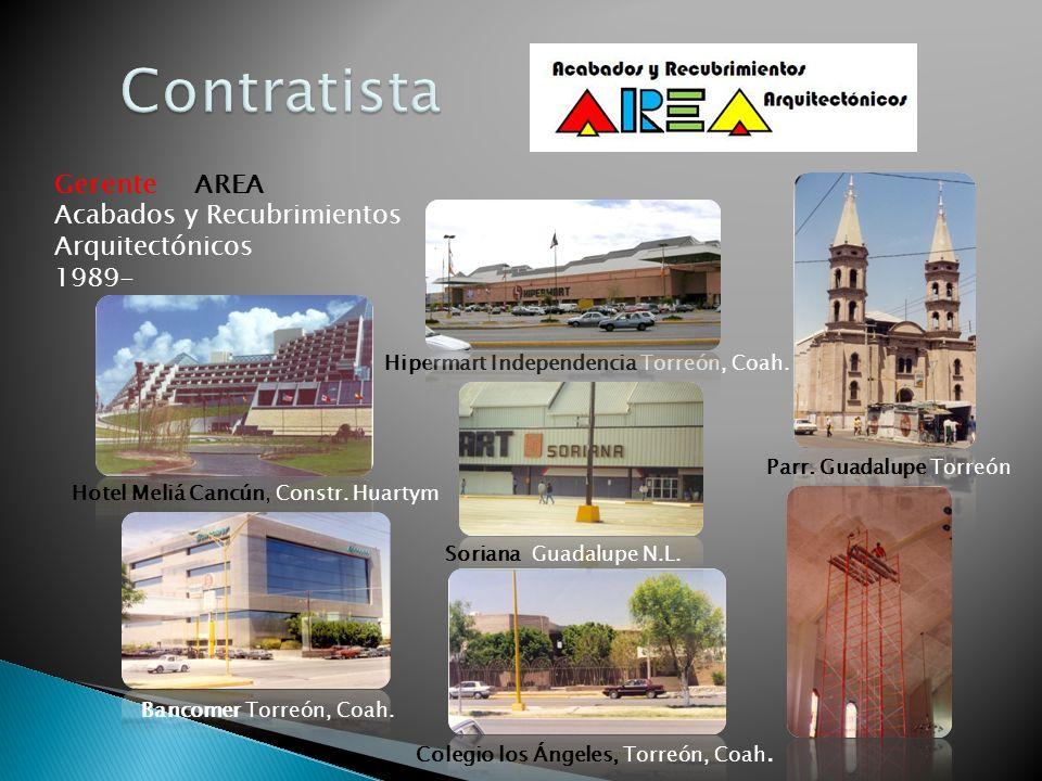 Gerente AREA Acabados y Recubrimientos Arquitectónicos 1989- Hipermart Independencia Torreón, Coah. Soriana Guadalupe N.L. Hotel Meliá Cancún, Constr.