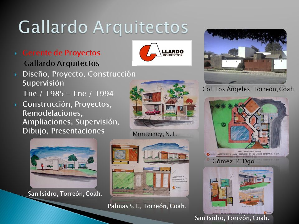 Gerente de Proyectos Gallardo Arquitectos Diseño, Proyecto, Construcción Supervisión Ene / 1985 - Ene / 1994 Construcción, Proyectos, Remodelaciones,