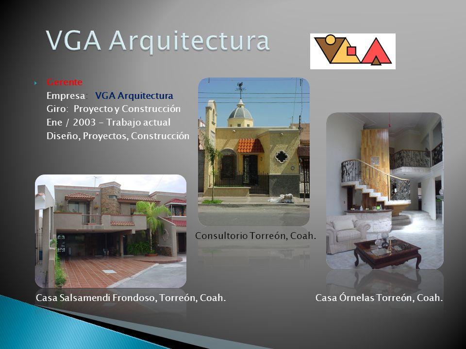Gerente Empresa: VGA Arquitectura Giro: Proyecto y Construcción Ene / 2003 - Trabajo actual Diseño, Proyectos, Construcción Casa Salsamendi Frondoso,