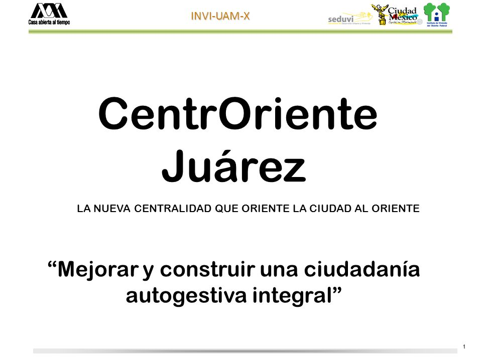 1 INVI-UAM-X CentrOriente Juárez Mejorar y construir una ciudadanía autogestiva integral LA NUEVA CENTRALIDAD QUE ORIENTE LA CIUDAD AL ORIENTE