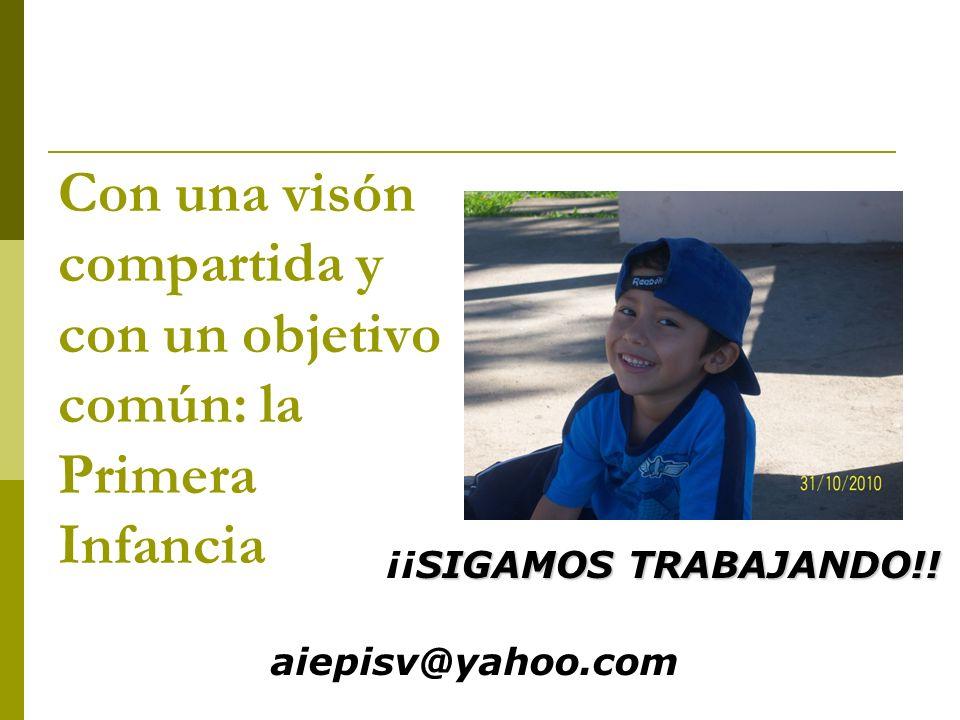 Con una visón compartida y con un objetivo común: la Primera Infancia SIGAMOS TRABAJANDO!! ¡¡SIGAMOS TRABAJANDO!! aiepisv@yahoo.com