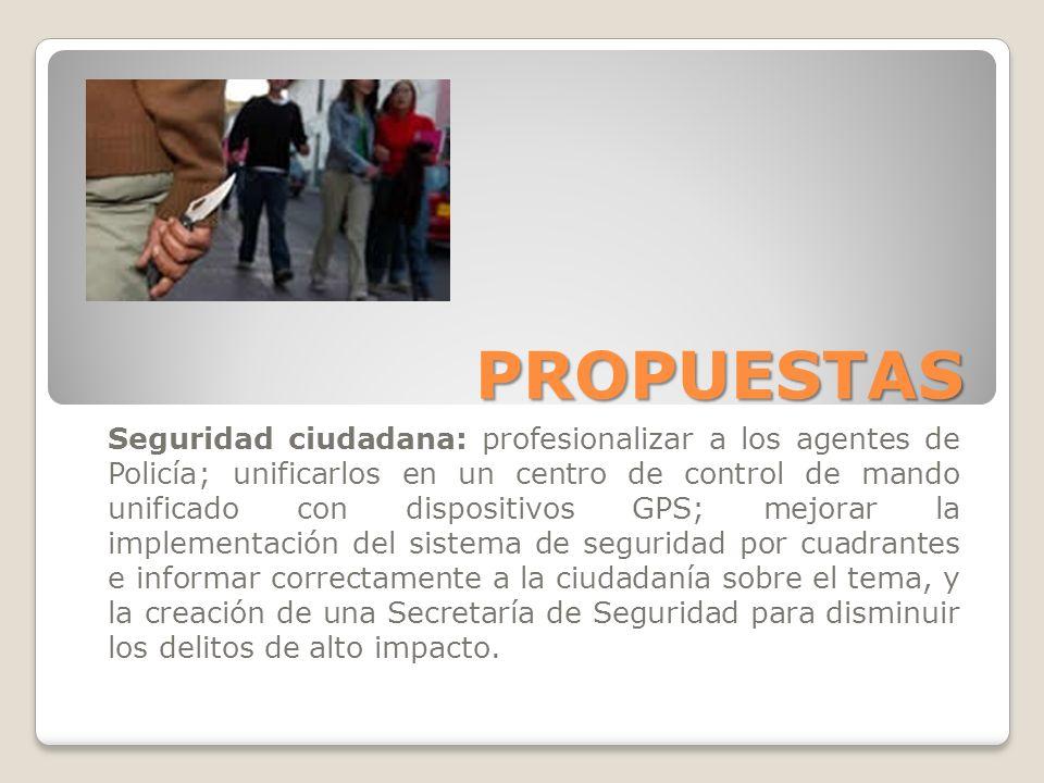 PROPUESTAS Seguridad ciudadana: profesionalizar a los agentes de Policía; unificarlos en un centro de control de mando unificado con dispositivos GPS;