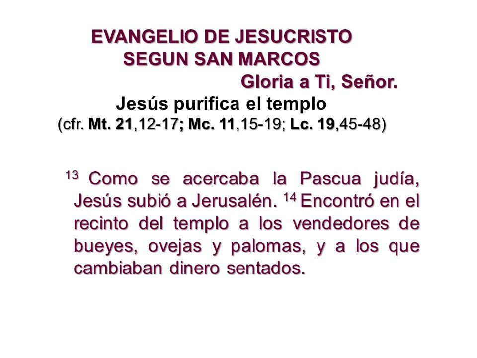 EVANGELIO DE JESUCRISTO SEGUN SAN MARCOS Gloria a Ti, Señor. Jesús purifica el templo (cfr. Mt. 21,12-17; Mc. 11,15-19; Lc. 19,45-48) 13 Como se acerc