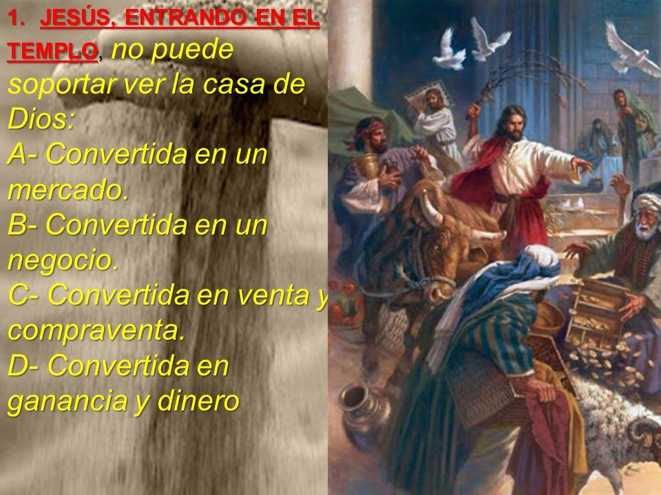1.JESÚS, ENTRANDO EN EL TEMPLO, la casa de Dios: A- Convertida en un mercado. B- Convertida en un negocio. C- Convertida en venta y compraventa. D- Co
