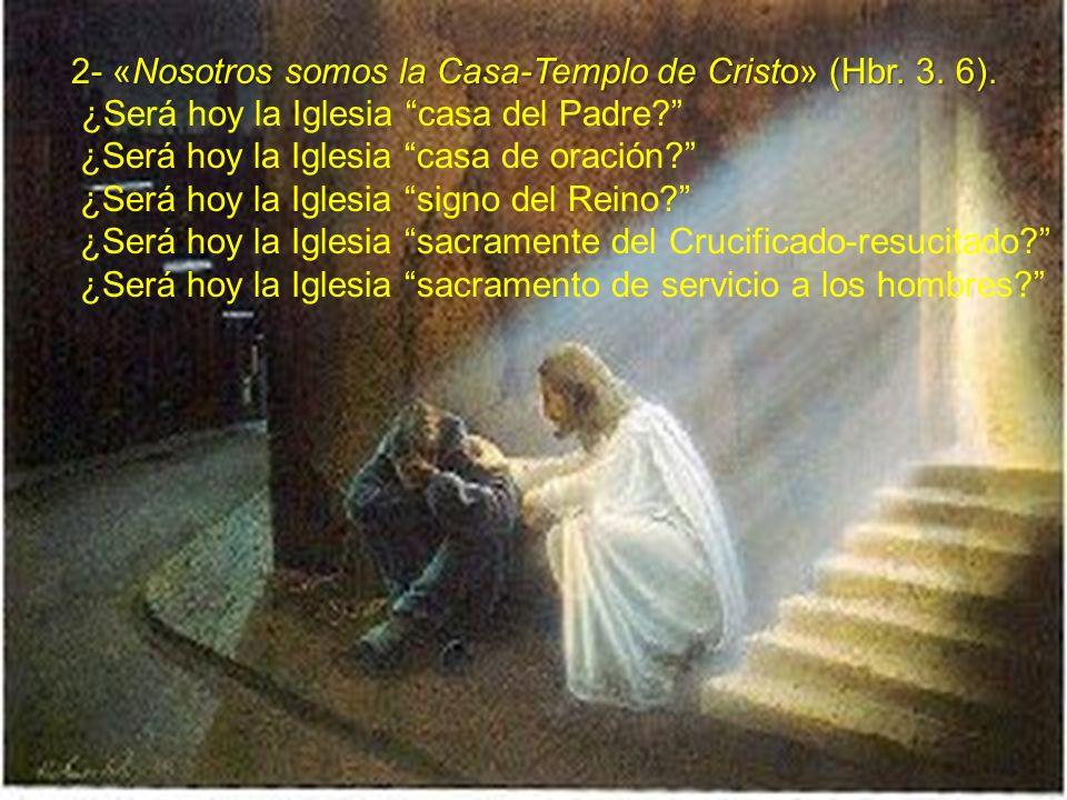 2- «Nosotros somos la Casa-Templo de Cristo» (Hbr. 3. 6). ¿Será hoy la Iglesia casa del Padre? ¿Será hoy la Iglesia casa de oración? ¿Será hoy la Igle