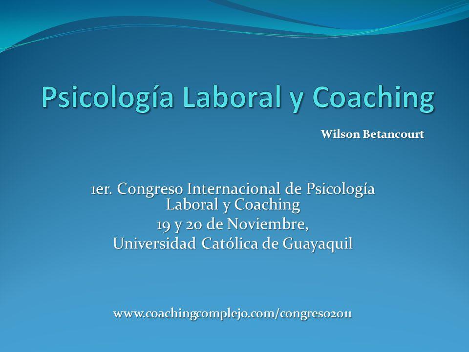 1er. Congreso Internacional de Psicología Laboral y Coaching 19 y 20 de Noviembre, Universidad Católica de Guayaquil www.coachingcomplejo.com/congreso