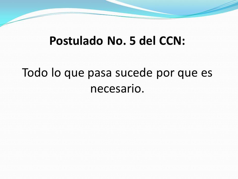 Postulado No. 5 del CCN: Todo lo que pasa sucede por que es necesario.