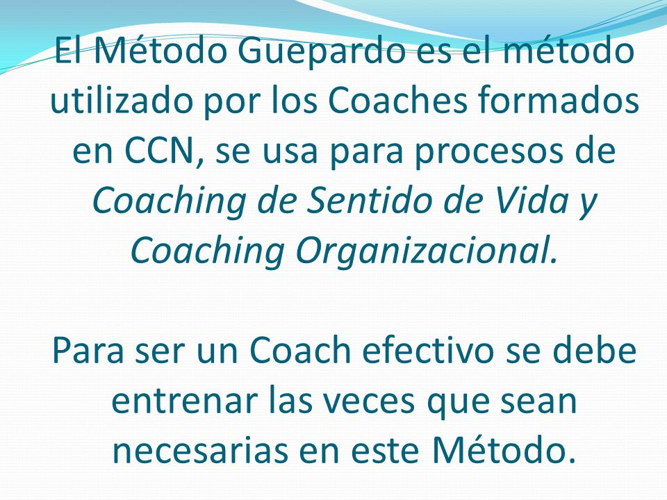 El Método Guepardo es el método utilizado por los Coaches formados en CCN, se usa para procesos de Coaching de Sentido de Vida y Coaching Organizacional.