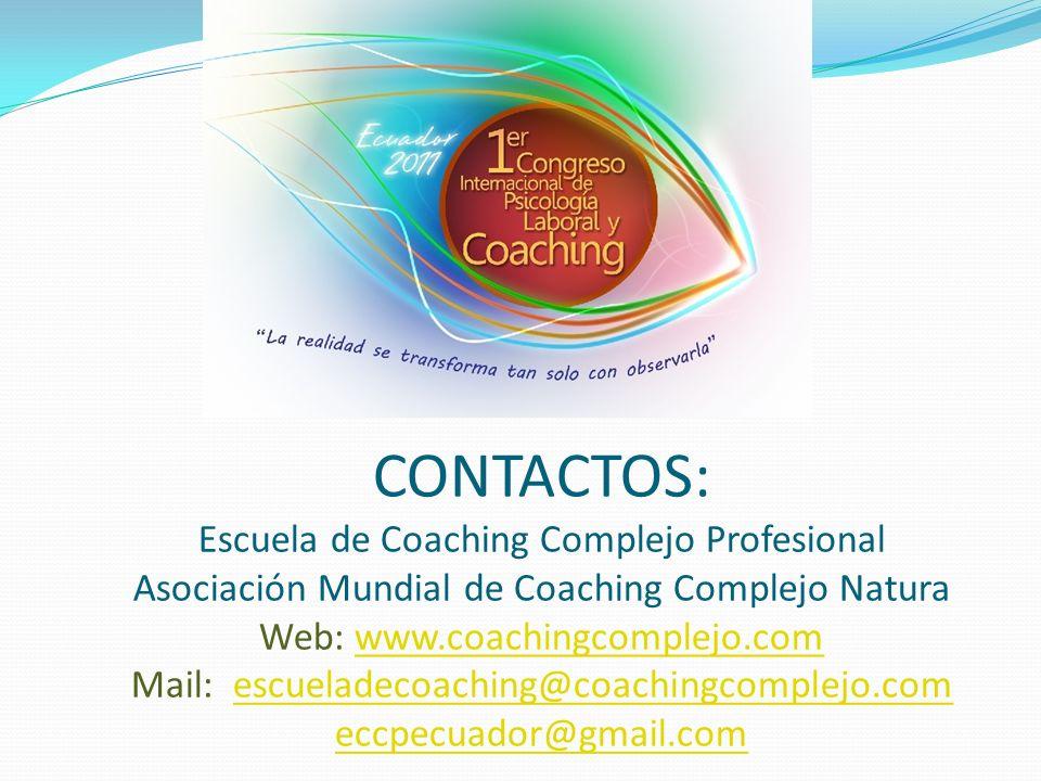 CONTACTOS: Escuela de Coaching Complejo Profesional Asociación Mundial de Coaching Complejo Natura Web: www.coachingcomplejo.com Mail: escueladecoaching@coachingcomplejo.com eccpecuador@gmail.comwww.coachingcomplejo.comescueladecoaching@coachingcomplejo.com eccpecuador@gmail.com