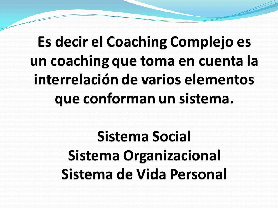 Es decir el Coaching Complejo es un coaching que toma en cuenta la interrelación de varios elementos que conforman un sistema.