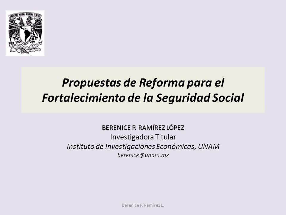 Propuestas de Reforma para el Fortalecimiento de la Seguridad Social BERENICE P. RAMÍREZ LÓPEZ Investigadora Titular Instituto de Investigaciones Econ