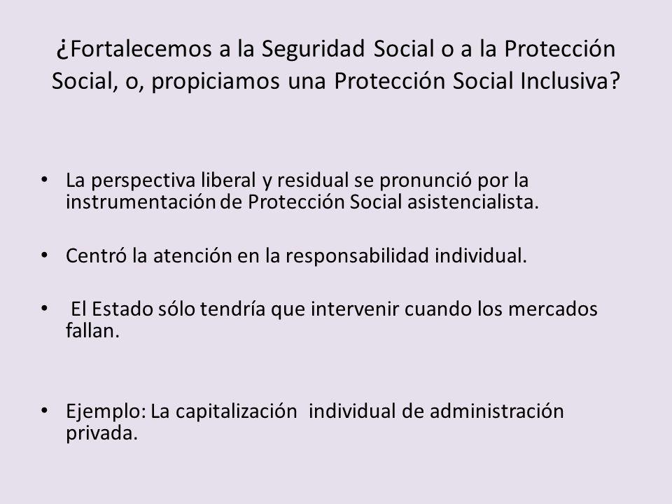 ¿ Fortalecemos a la Seguridad Social o a la Protección Social, o, propiciamos una Protección Social Inclusiva? La perspectiva liberal y residual se pr