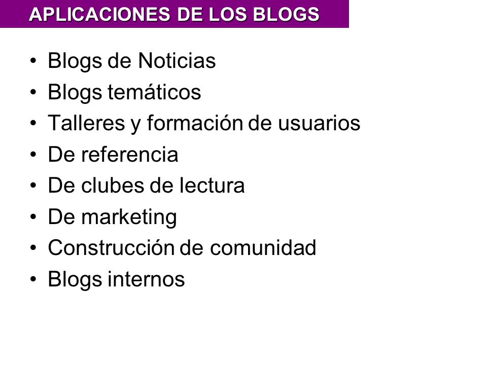 Blogs de Noticias Blogs temáticos Talleres y formación de usuarios De referencia De clubes de lectura De marketing Construcción de comunidad Blogs internos APLICACIONES DE LOS BLOGS