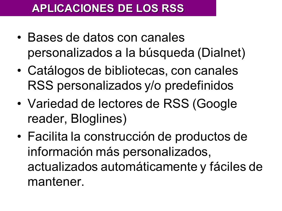 Bases de datos con canales personalizados a la búsqueda (Dialnet) Catálogos de bibliotecas, con canales RSS personalizados y/o predefinidos Variedad de lectores de RSS (Google reader, Bloglines) Facilita la construcción de productos de información más personalizados, actualizados automáticamente y fáciles de mantener.
