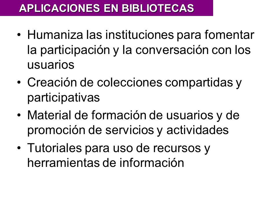 Humaniza las instituciones para fomentar la participación y la conversación con los usuarios Creación de colecciones compartidas y participativas Material de formación de usuarios y de promoción de servicios y actividades Tutoriales para uso de recursos y herramientas de información APLICACIONES EN BIBLIOTECAS