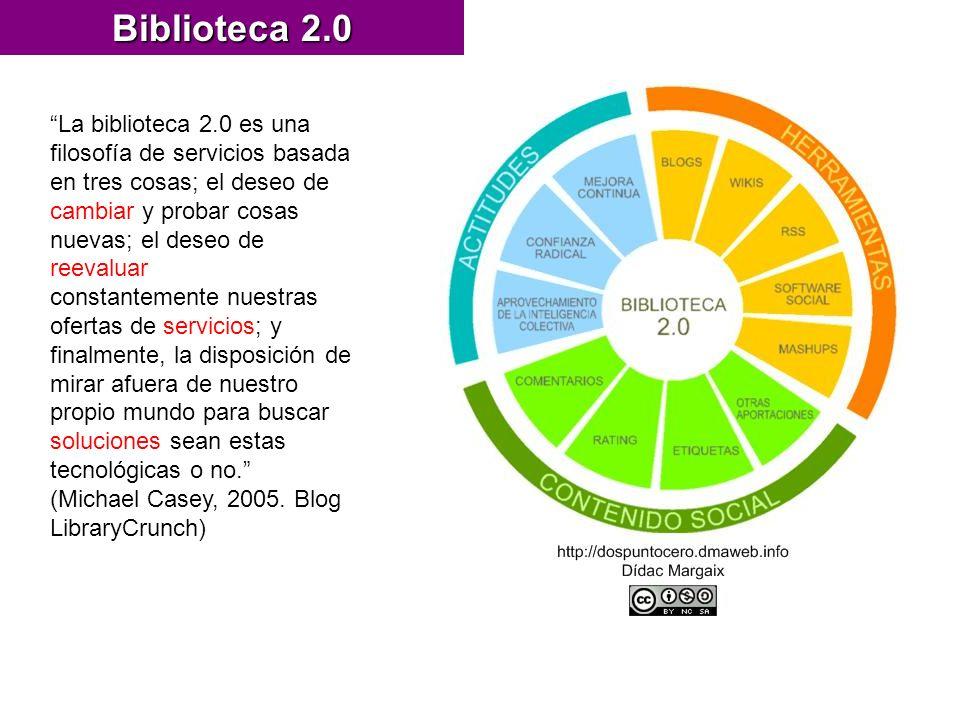 Biblioteca 2.0 La biblioteca 2.0 es una filosofía de servicios basada en tres cosas; el deseo de cambiar y probar cosas nuevas; el deseo de reevaluar constantemente nuestras ofertas de servicios; y finalmente, la disposición de mirar afuera de nuestro propio mundo para buscar soluciones sean estas tecnológicas o no.